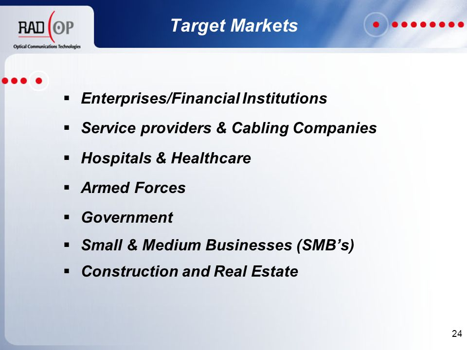 24 Target Markets  Enterprises/Financial Institutions  Service providers & Cabling Companies  Hospitals & Healthcare  Armed Forces  Government  Small & Medium Businesses (SMB's)  Construction and Real Estate
