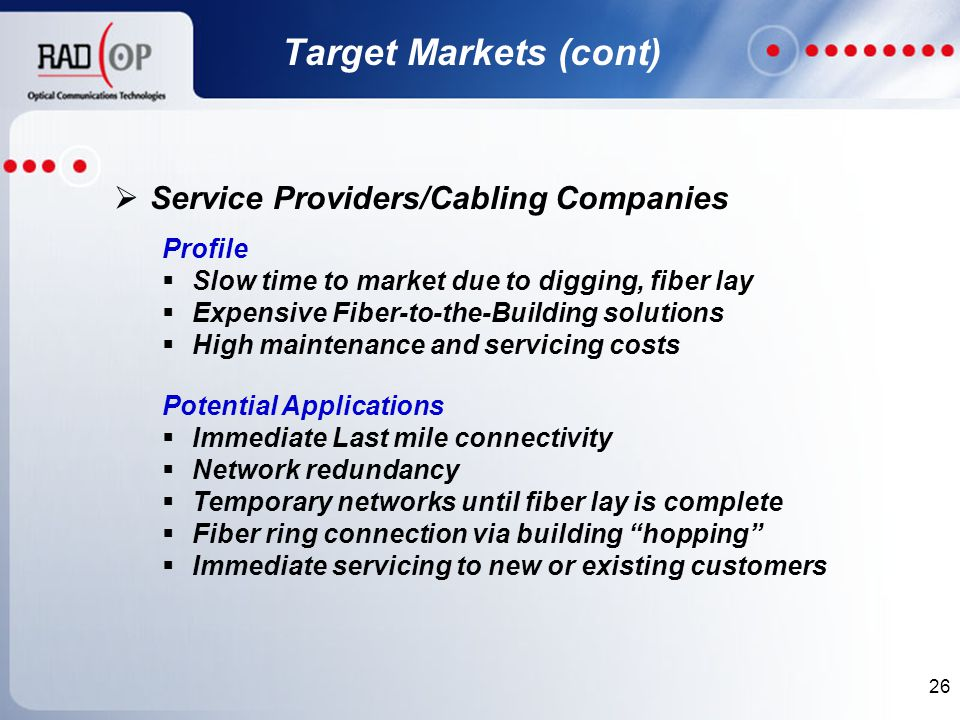 26  Service Providers/Cabling Companies Profile  Slow time to market due to digging, fiber lay  Expensive Fiber-to-the-Building solutions  High maintenance and servicing costs Potential Applications  Immediate Last mile connectivity  Network redundancy  Temporary networks until fiber lay is complete  Fiber ring connection via building hopping  Immediate servicing to new or existing customers Target Markets (cont)
