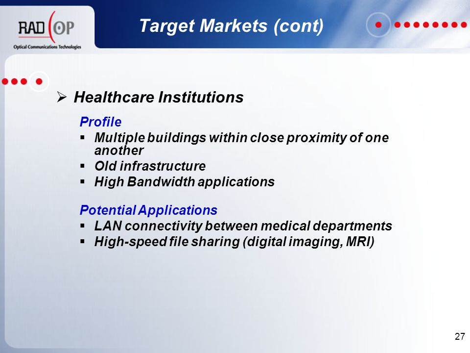 27  Healthcare Institutions Profile  Multiple buildings within close proximity of one another  Old infrastructure  High Bandwidth applications Potential Applications  LAN connectivity between medical departments  High-speed file sharing (digital imaging, MRI) Target Markets (cont)