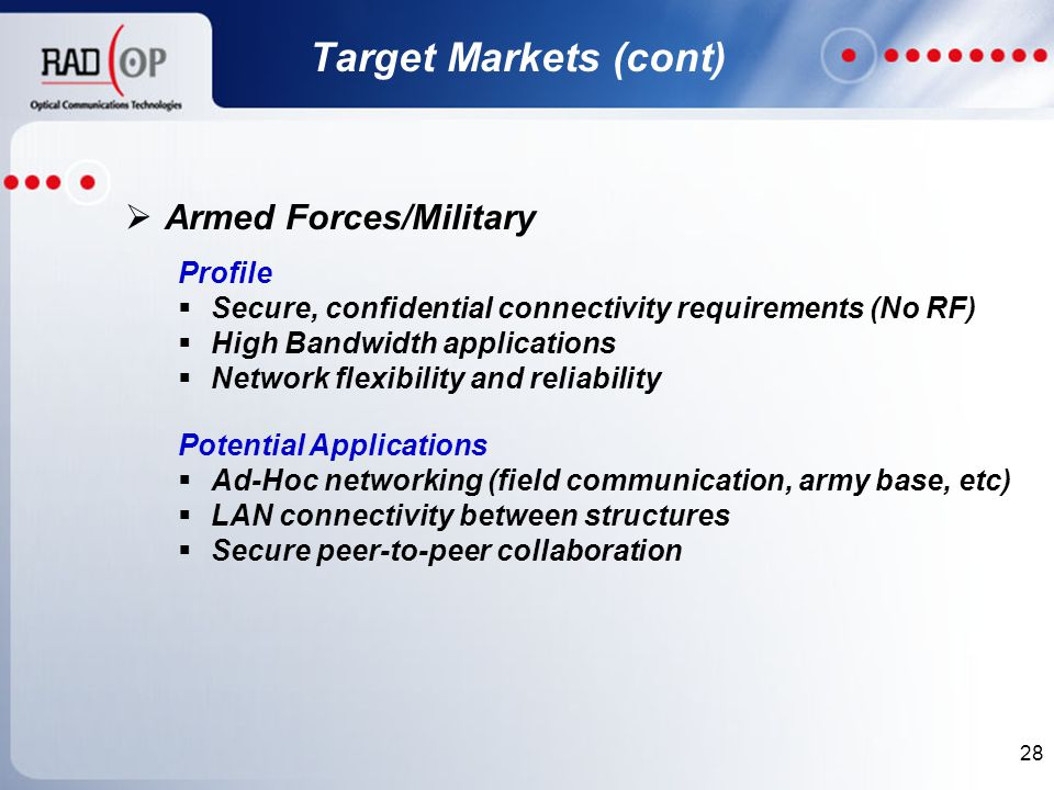 28  Armed Forces/Military Profile  Secure, confidential connectivity requirements (No RF)  High Bandwidth applications  Network flexibility and reliability Potential Applications  Ad-Hoc networking (field communication, army base, etc)  LAN connectivity between structures  Secure peer-to-peer collaboration Target Markets (cont)