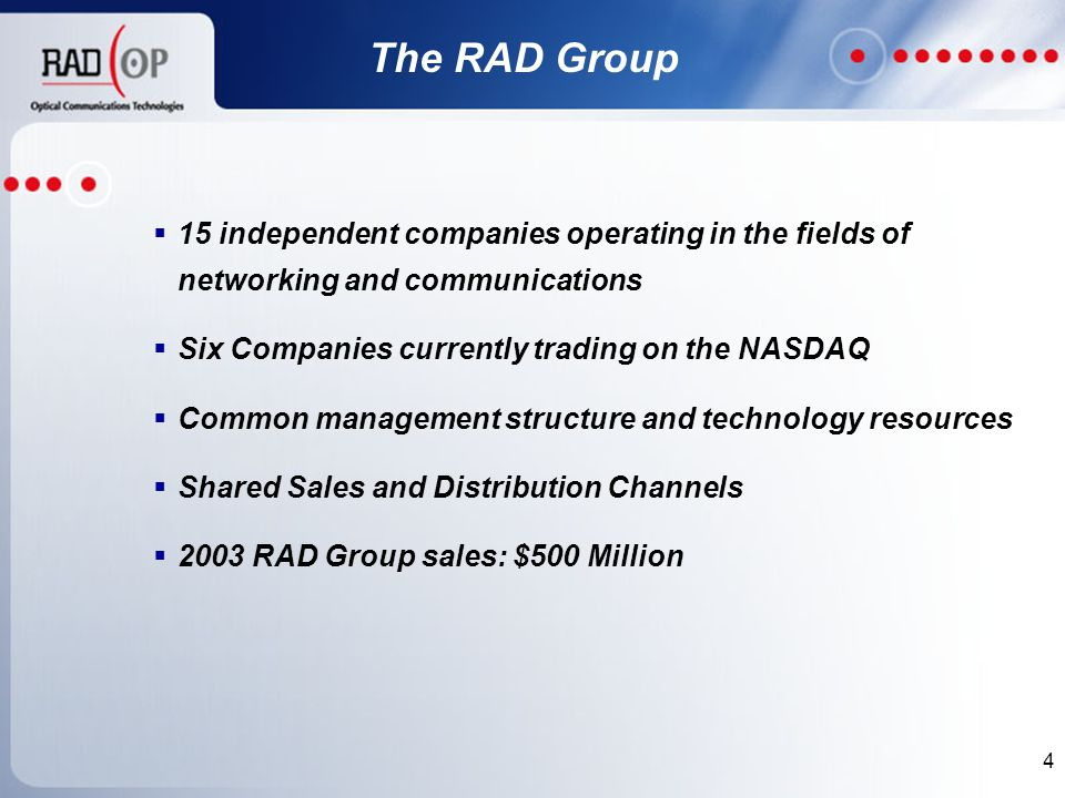4  15 independent companies operating in the fields of networking and communications  Six Companies currently trading on the NASDAQ  Common management structure and technology resources  Shared Sales and Distribution Channels  2003 RAD Group sales: $500 Million The RAD Group