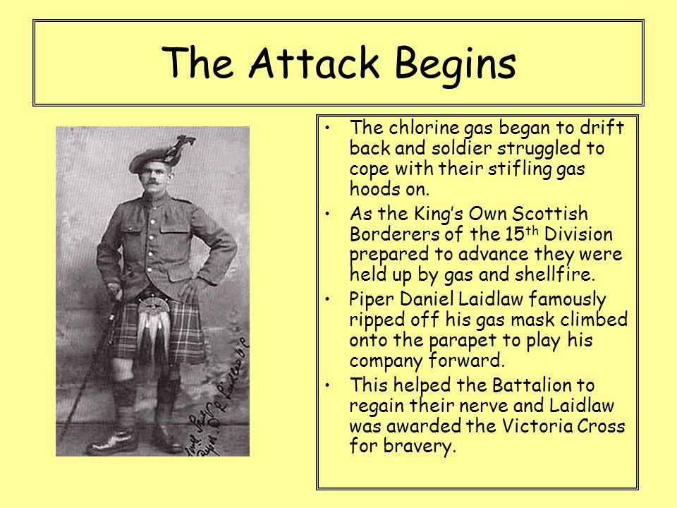 The Attack Begins The chlorine gas began to drift back and soldier struggled to cope with their stifling gas hoods on. As the King's Own Scottish Bord