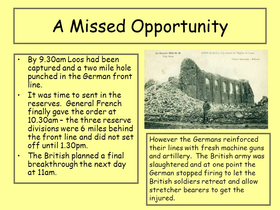 A Missed Opportunity By 9.30am Loos had been captured and a two mile hole punched in the German front line. It was time to sent in the reserves. Gener