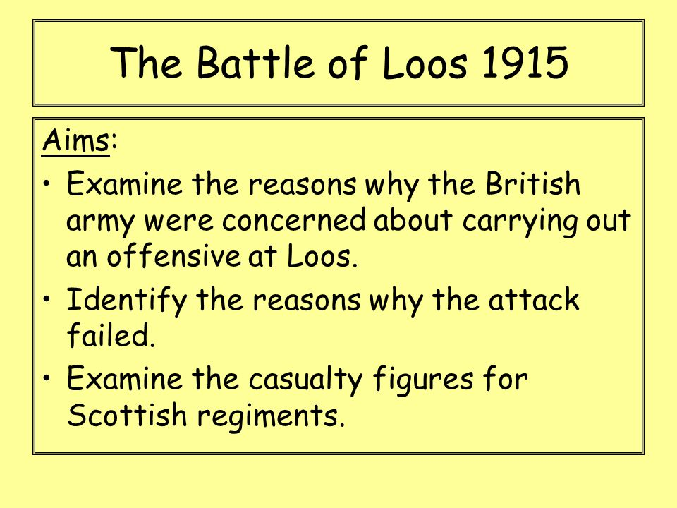 Aims: Examine the reasons why the British army were concerned about carrying out an offensive at Loos. Identify the reasons why the attack failed. Exa