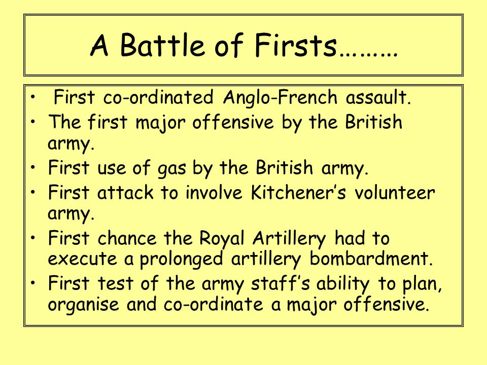 A Battle of Firsts……… First co-ordinated Anglo-French assault. The first major offensive by the British army. First use of gas by the British army. Fi