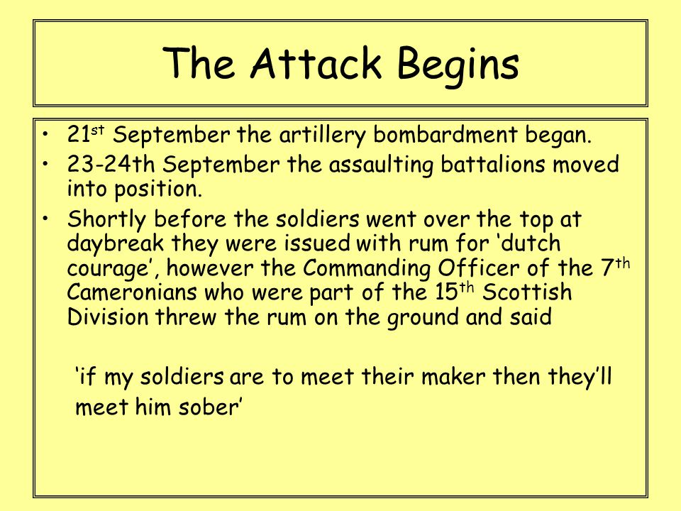 The Attack Begins 21 st September the artillery bombardment began. 23-24th September the assaulting battalions moved into position. Shortly before the