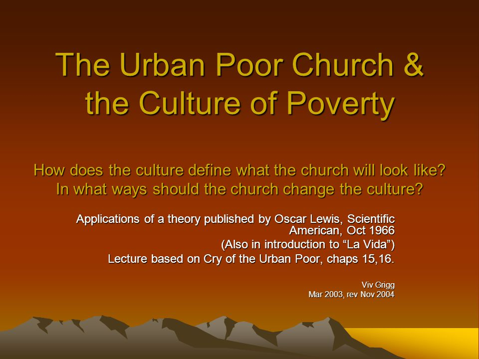 The Urban Poor Church & the Culture of Poverty How does the culture define what the church will look like.