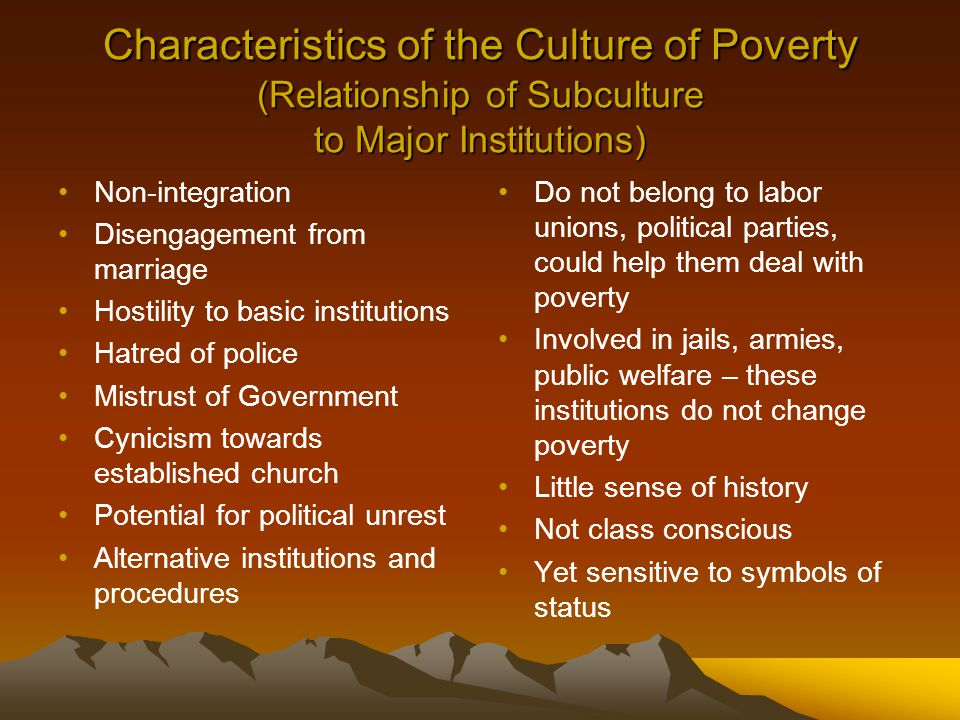 Characteristics of the Culture of Poverty (Relationship of Subculture to Major Institutions) Non-integration Disengagement from marriage Hostility to basic institutions Hatred of police Mistrust of Government Cynicism towards established church Potential for political unrest Alternative institutions and procedures Do not belong to labor unions, political parties, could help them deal with poverty Involved in jails, armies, public welfare – these institutions do not change poverty Little sense of history Not class conscious Yet sensitive to symbols of status