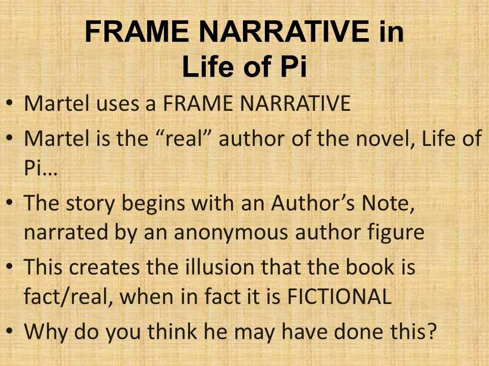 FRAME NARRATIVE in Life of Pi Martel uses a FRAME NARRATIVE Martel is the real author of the novel, Life of Pi… The story begins with an Author's Note, narrated by an anonymous author figure This creates the illusion that the book is fact/real, when in fact it is FICTIONAL Why do you think he may have done this?