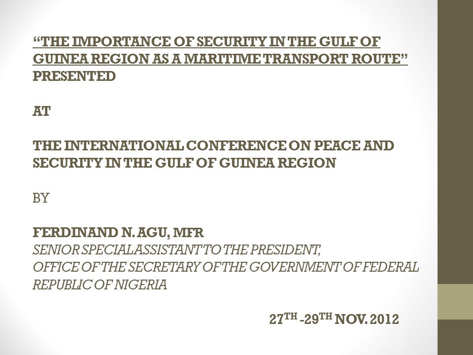 THE IMPORTANCE OF SECURITY IN THE GULF OF GUINEA REGION AS A MARITIME TRANSPORT ROUTE PRESENTED AT THE INTERNATIONAL CONFERENCE ON PEACE AND SECURITY IN THE GULF OF GUINEA REGION BY FERDINAND N.