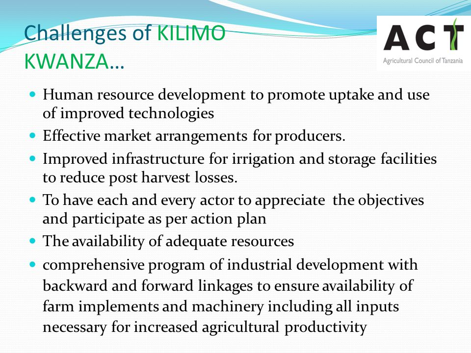 Challenges of KILIMO KWANZA… Human resource development to promote uptake and use of improved technologies Effective market arrangements for producers