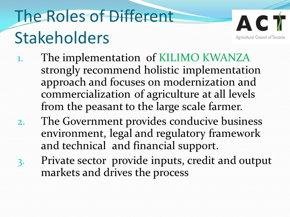 The Roles of Different Stakeholders 1. The implementation of KILIMO KWANZA strongly recommend holistic implementation approach and focuses on moderniz