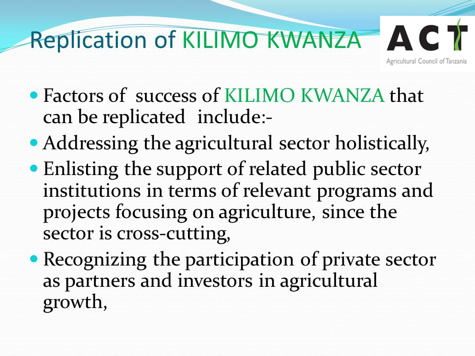 Replication of KILIMO KWANZA Factors of success of KILIMO KWANZA that can be replicated include:- Addressing the agricultural sector holistically, Enl