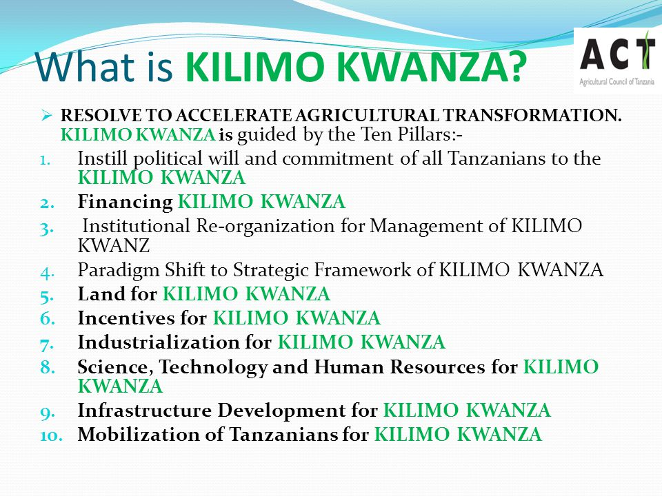Why KILIMO KWANZA  Agriculture as an Economic Priority- Tanzanians  Agriculture is most effective empowerment tool whose success would transform the economic wellbeing of the majority of Tanzanians  Tanzania's unique potential e.g.