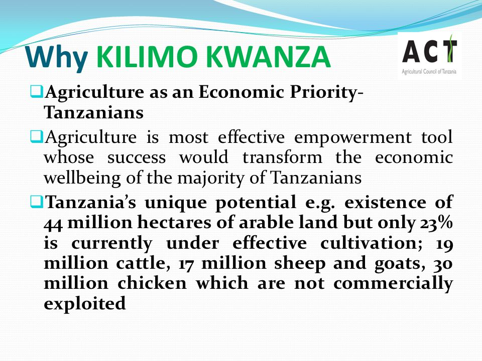 Why KILIMO KWANZA  Agriculture as an Economic Priority- Tanzanians  Agriculture is most effective empowerment tool whose success would transform the