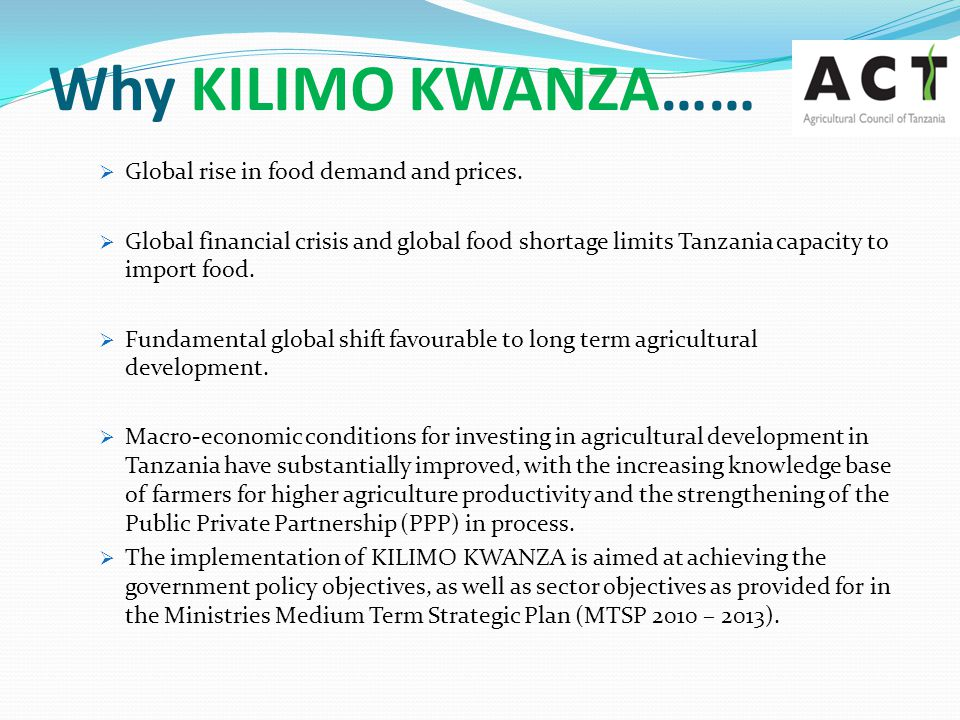 Who Was/is Involved in KILIMO KWANZA  The Agricultural Council of Tanzania (ACT)  The Economic Empowerment Working Group  5 th TNBC Meeting on Economic Empowerment  The Local and International Roundtable meetings  The TNBC Agriculture Working Group (AWG) comprising of 10 members out of which 4 are from ACT