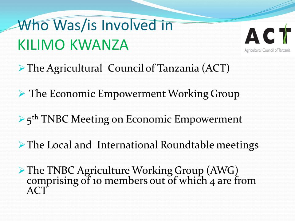 Replication of KILIMO KWANZA Focusing on the major components for realizing the envisaged Green Revolution, e.g., political will and mindset change, financing agriculture, agricultural processing and infrastructure development.