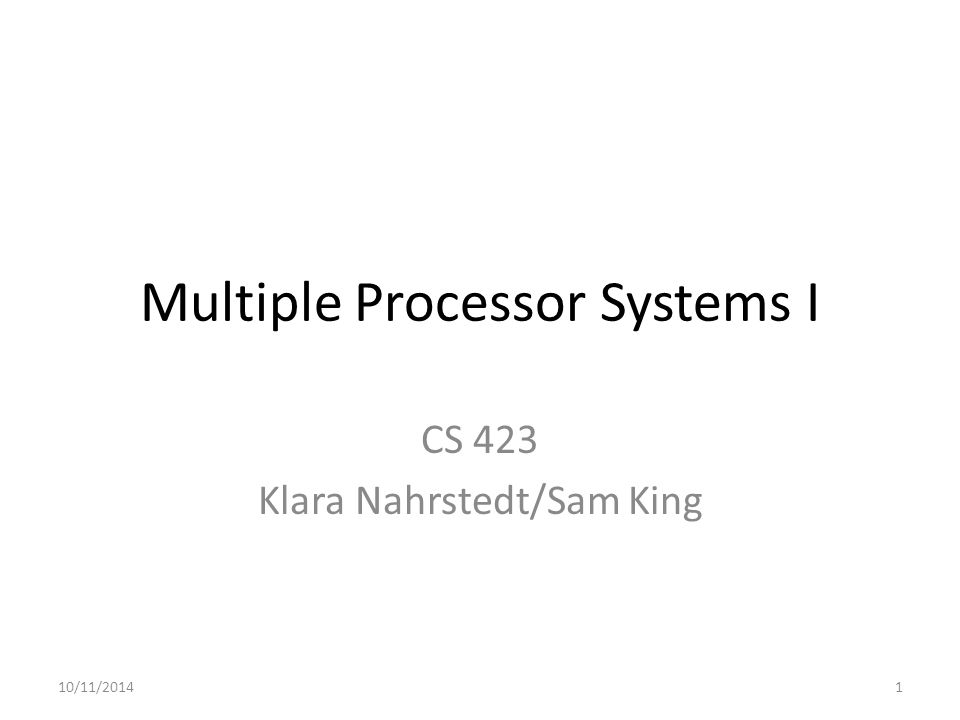 Multiple Processor Systems I CS 423 Klara Nahrstedt/Sam King 10/11/20141