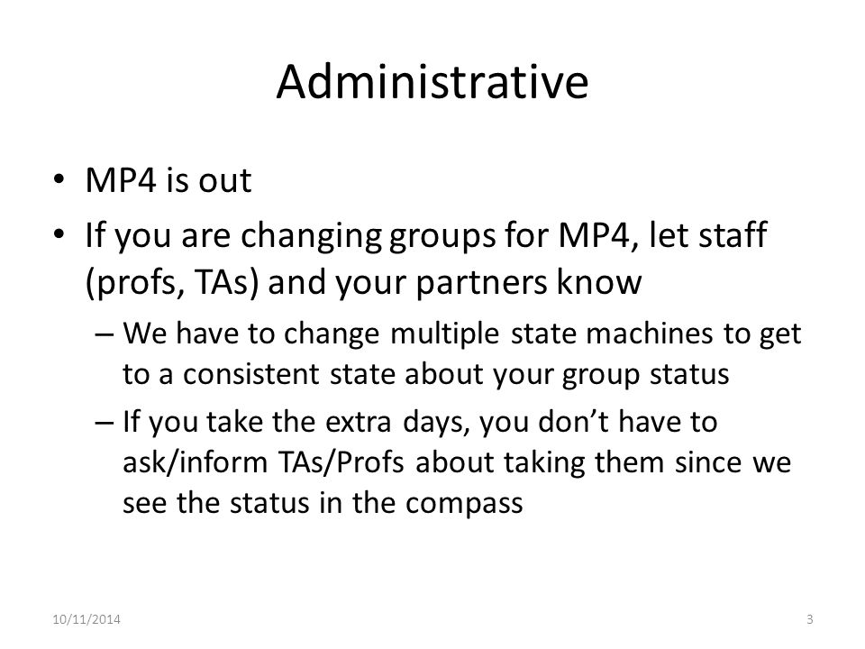 Administrative MP4 is out If you are changing groups for MP4, let staff (profs, TAs) and your partners know – We have to change multiple state machines to get to a consistent state about your group status – If you take the extra days, you don't have to ask/inform TAs/Profs about taking them since we see the status in the compass 10/11/20143
