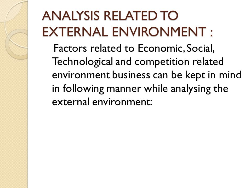 ANALYSIS RELATED TO EXTERNAL ENVIRONMENT : Factors related to Economic, Social, Technological and competition related environment business can be kept