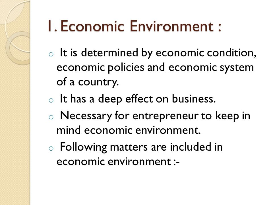 1. Economic Environment : o It is determined by economic condition, economic policies and economic system of a country. o It has a deep effect on busi