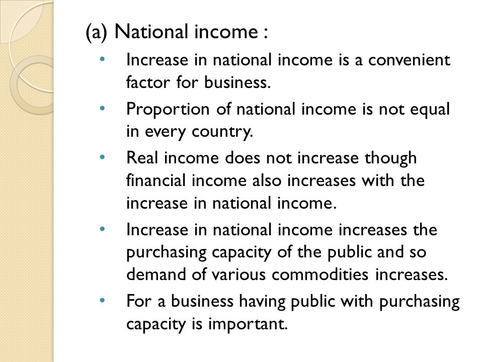 (a) National income : Increase in national income is a convenient factor for business. Proportion of national income is not equal in every country. Re