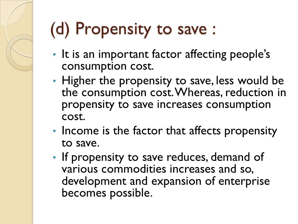 (d) Propensity to save : It is an important factor affecting people's consumption cost. Higher the propensity to save, less would be the consumption c