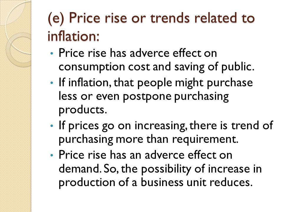 (e) Price rise or trends related to inflation: Price rise has adverce effect on consumption cost and saving of public. If inflation, that people might