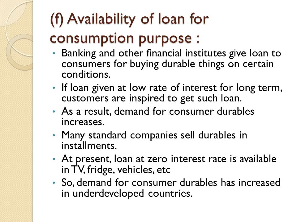 (f) Availability of loan for consumption purpose : Banking and other financial institutes give loan to consumers for buying durable things on certain