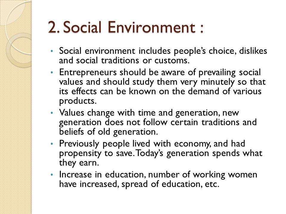 2. Social Environment : Social environment includes people's choice, dislikes and social traditions or customs. Entrepreneurs should be aware of preva