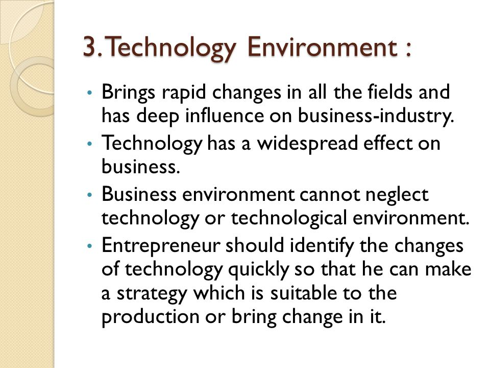 3. Technology Environment : Brings rapid changes in all the fields and has deep influence on business-industry. Technology has a widespread effect on