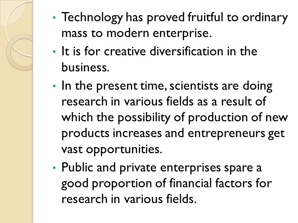 Technology has proved fruitful to ordinary mass to modern enterprise. It is for creative diversification in the business. In the present time, scienti