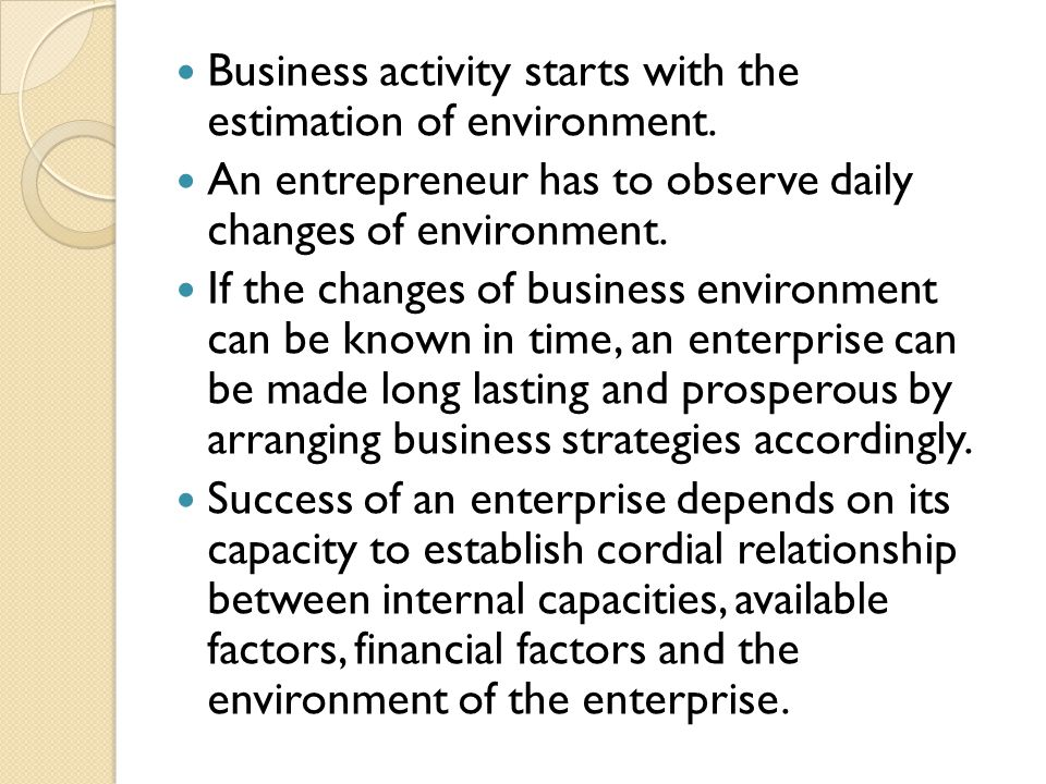 Business activity starts with the estimation of environment. An entrepreneur has to observe daily changes of environment. If the changes of business e