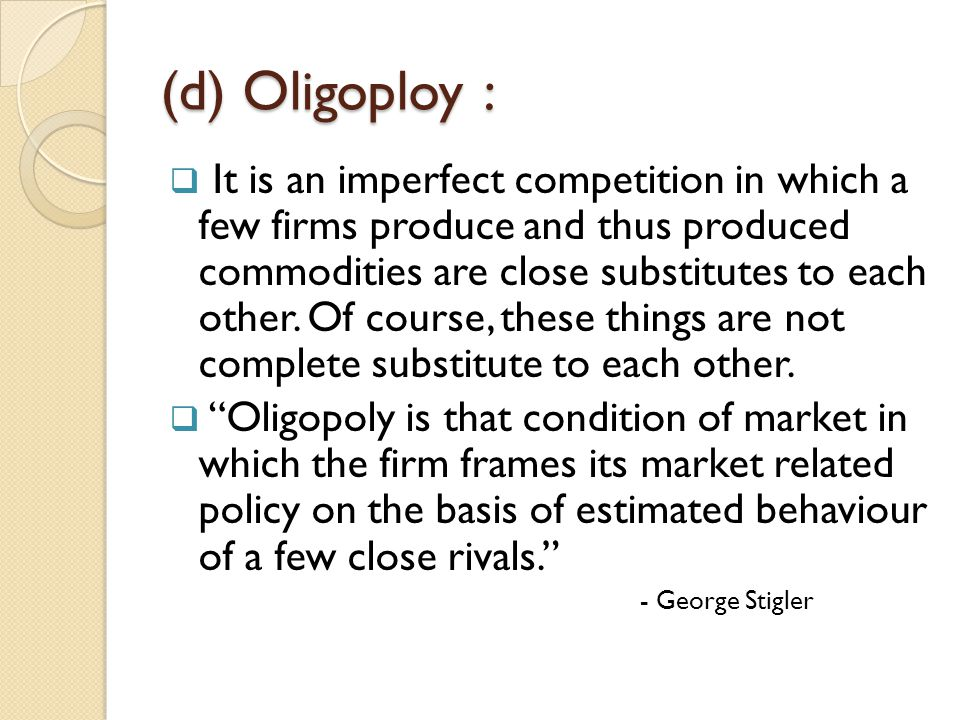 (d) Oligoploy :  It is an imperfect competition in which a few firms produce and thus produced commodities are close substitutes to each other. Of co