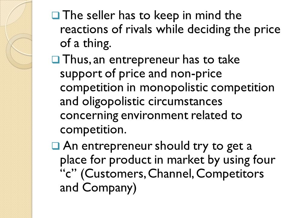  The seller has to keep in mind the reactions of rivals while deciding the price of a thing.  Thus, an entrepreneur has to take support of price and