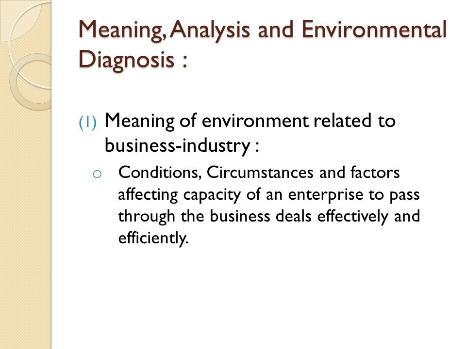 Meaning, Analysis and Environmental Diagnosis : (1) Meaning of environment related to business-industry : o Conditions, Circumstances and factors affe