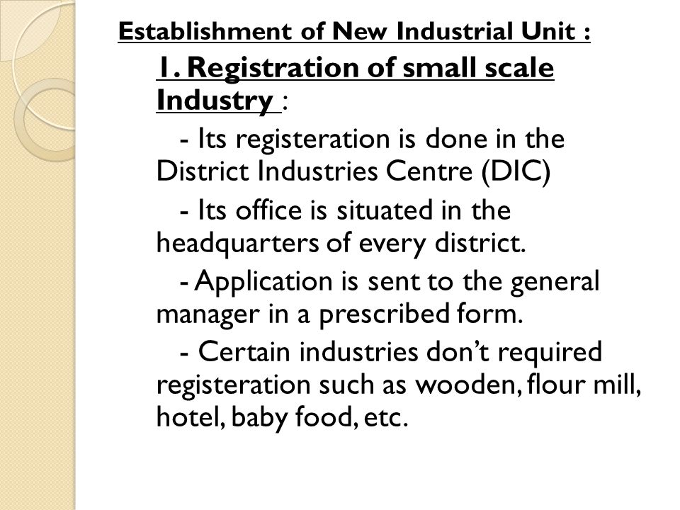 Establishment of New Industrial Unit : 1. Registration of small scale Industry : - Its registeration is done in the District Industries Centre (DIC) -