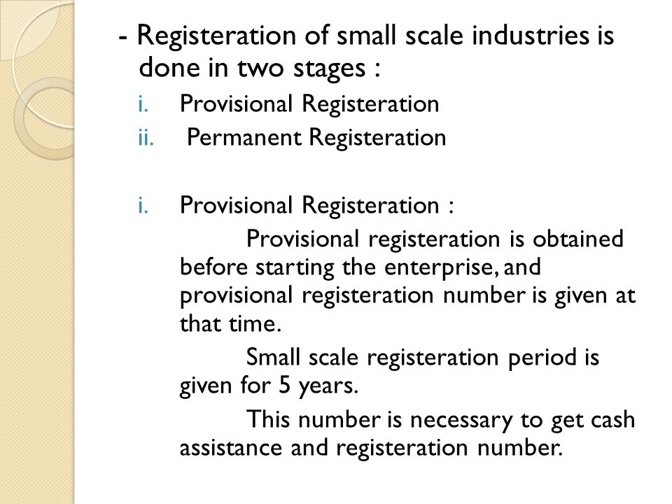 - Registeration of small scale industries is done in two stages : i.Provisional Registeration ii. Permanent Registeration i.Provisional Registeration