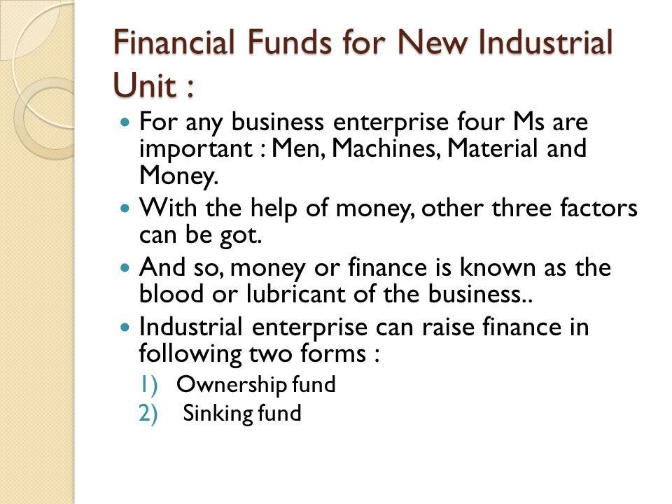Financial Funds for New Industrial Unit : For any business enterprise four Ms are important : Men, Machines, Material and Money. With the help of mone