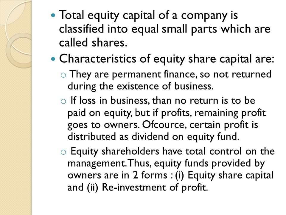 Total equity capital of a company is classified into equal small parts which are called shares. Characteristics of equity share capital are: o They ar