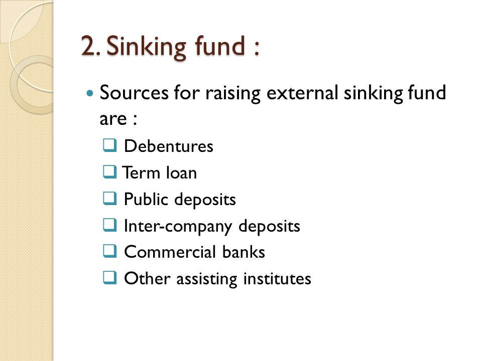 2. Sinking fund : Sources for raising external sinking fund are :  Debentures  Term loan  Public deposits  Inter-company deposits  Commercial ban