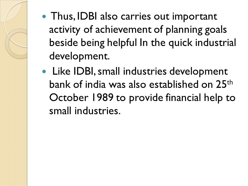 Thus, IDBI also carries out important activity of achievement of planning goals beside being helpful In the quick industrial development. Like IDBI, s