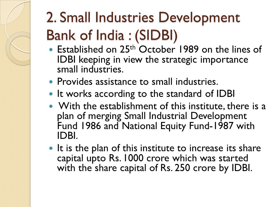 2. Small Industries Development Bank of India : (SIDBI) Established on 25 th October 1989 on the lines of IDBI keeping in view the strategic importanc