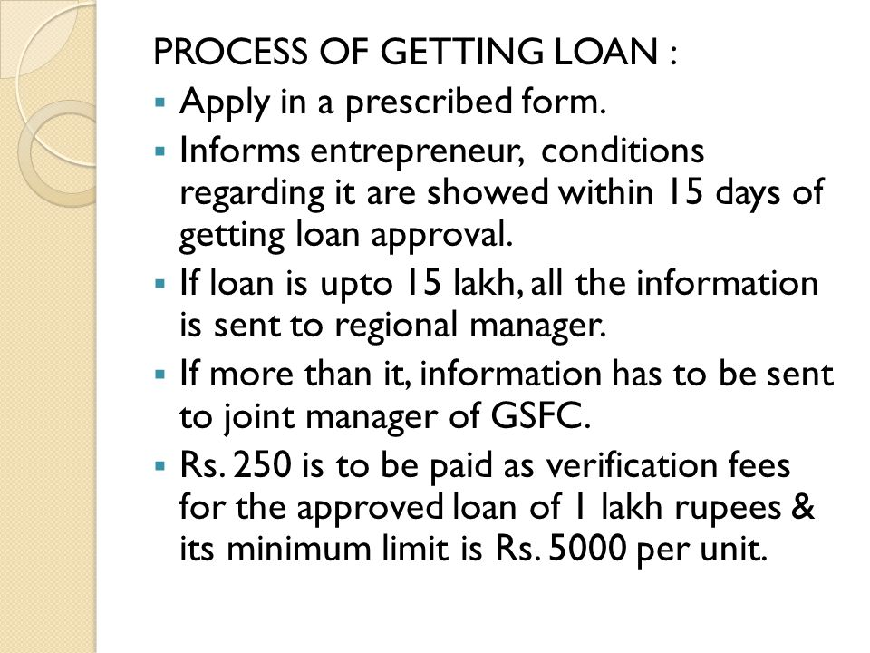 PROCESS OF GETTING LOAN : AApply in a prescribed form. IInforms entrepreneur, conditions regarding it are showed within 15 days of getting loan ap