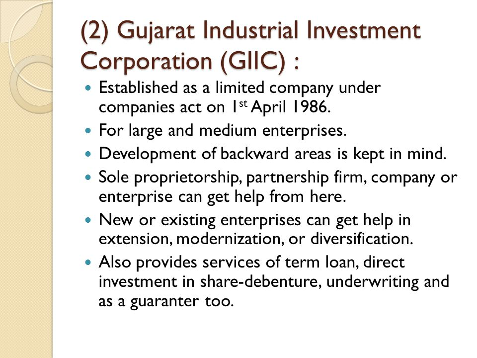 (2) Gujarat Industrial Investment Corporation (GIIC) : Established as a limited company under companies act on 1 st April 1986. For large and medium e
