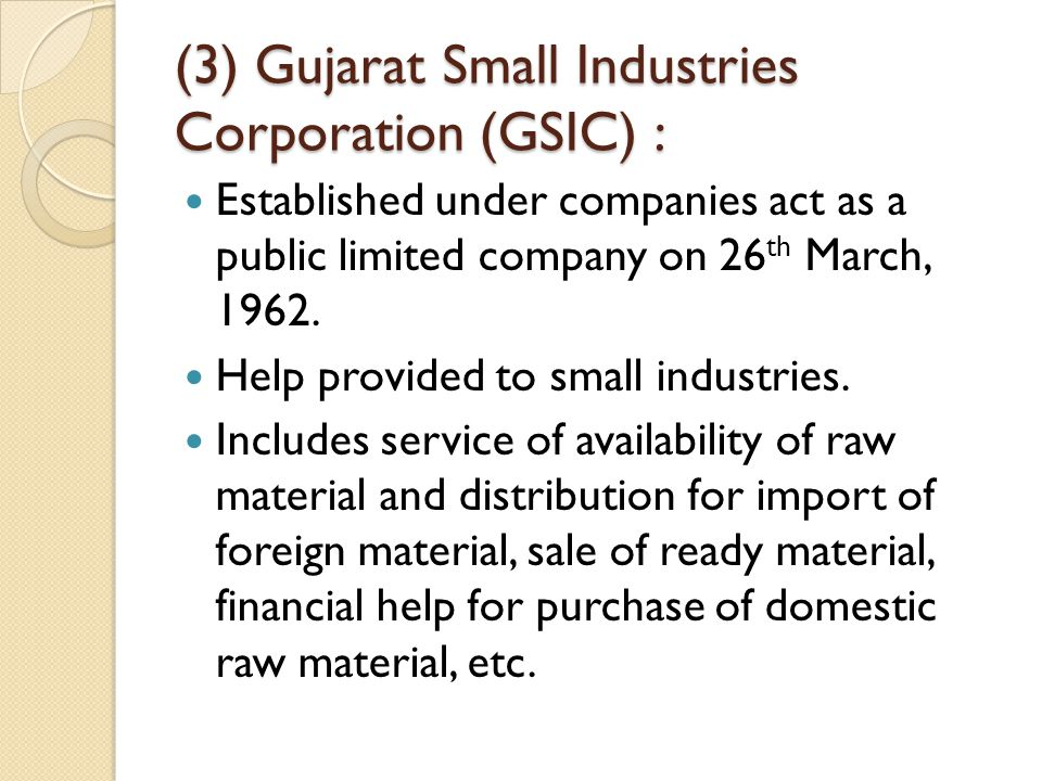 (3) Gujarat Small Industries Corporation (GSIC) : Established under companies act as a public limited company on 26 th March, 1962. Help provided to s