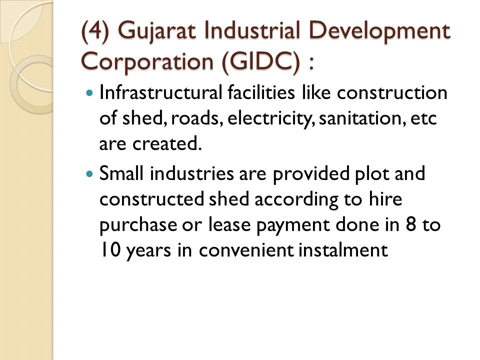 (4) Gujarat Industrial Development Corporation (GIDC) : Infrastructural facilities like construction of shed, roads, electricity, sanitation, etc are