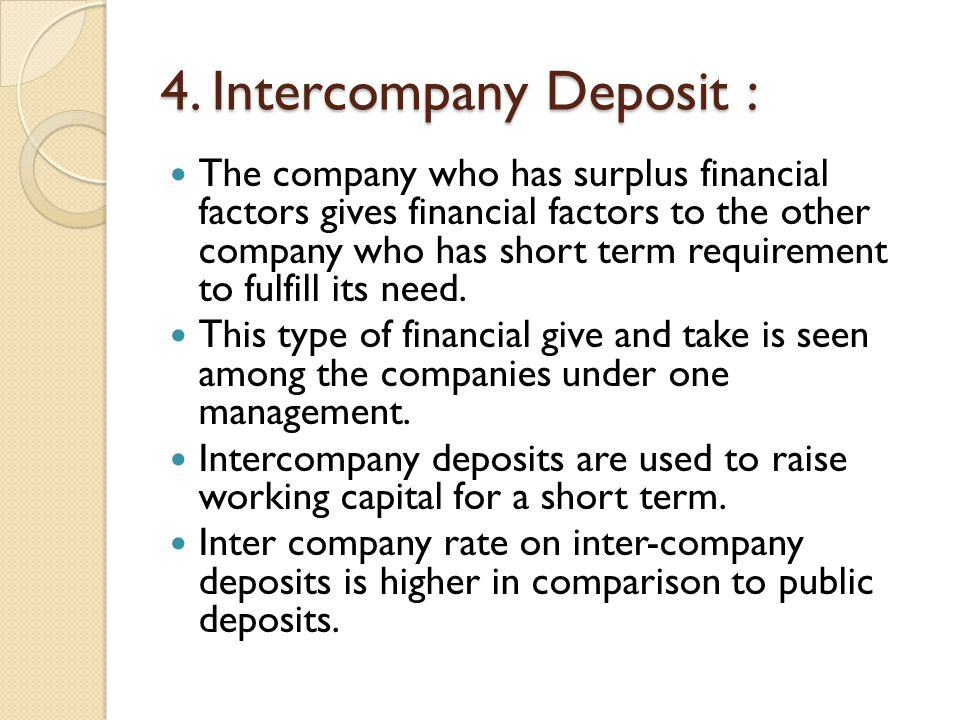 4. Intercompany Deposit : The company who has surplus financial factors gives financial factors to the other company who has short term requirement to
