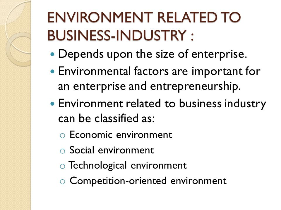 ENVIRONMENT RELATED TO BUSINESS-INDUSTRY : Depends upon the size of enterprise. Environmental factors are important for an enterprise and entrepreneur