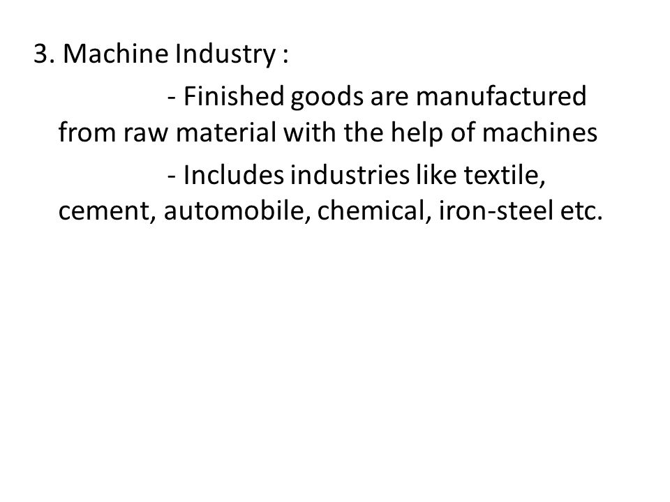 3. Machine Industry : - Finished goods are manufactured from raw material with the help of machines - Includes industries like textile, cement, automo